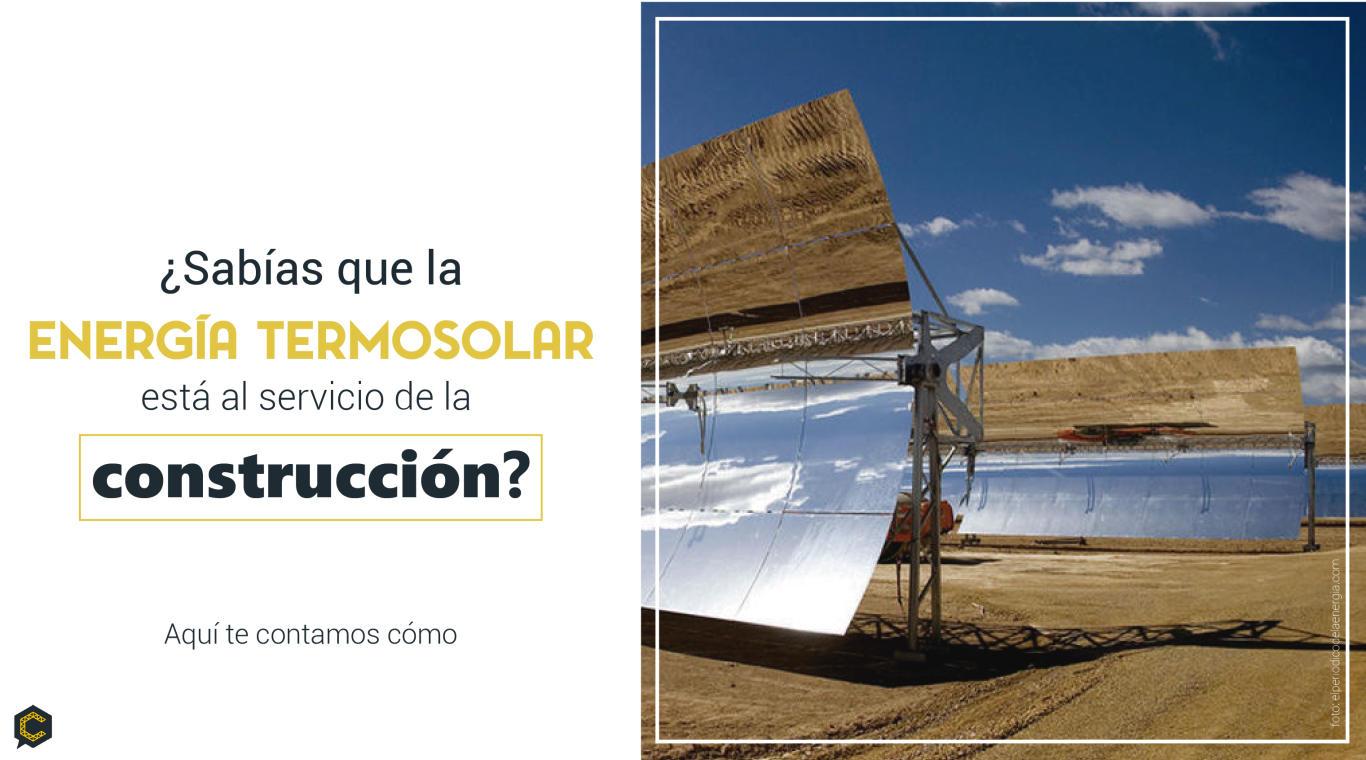 ¿Sabías que la energía termo solar está al servicio de la construcción? Aquí te contamos cómo