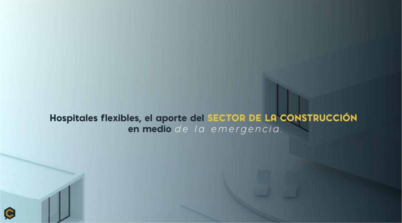 Hospitales flexibles, el aporte del sector de la construcción en medio de la emergencia.