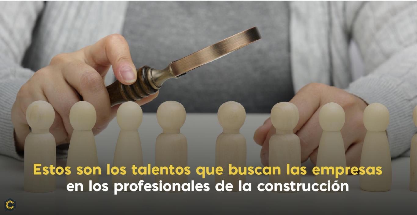 Estos son los talentos que buscan las empresas en los profesionales de la construcción