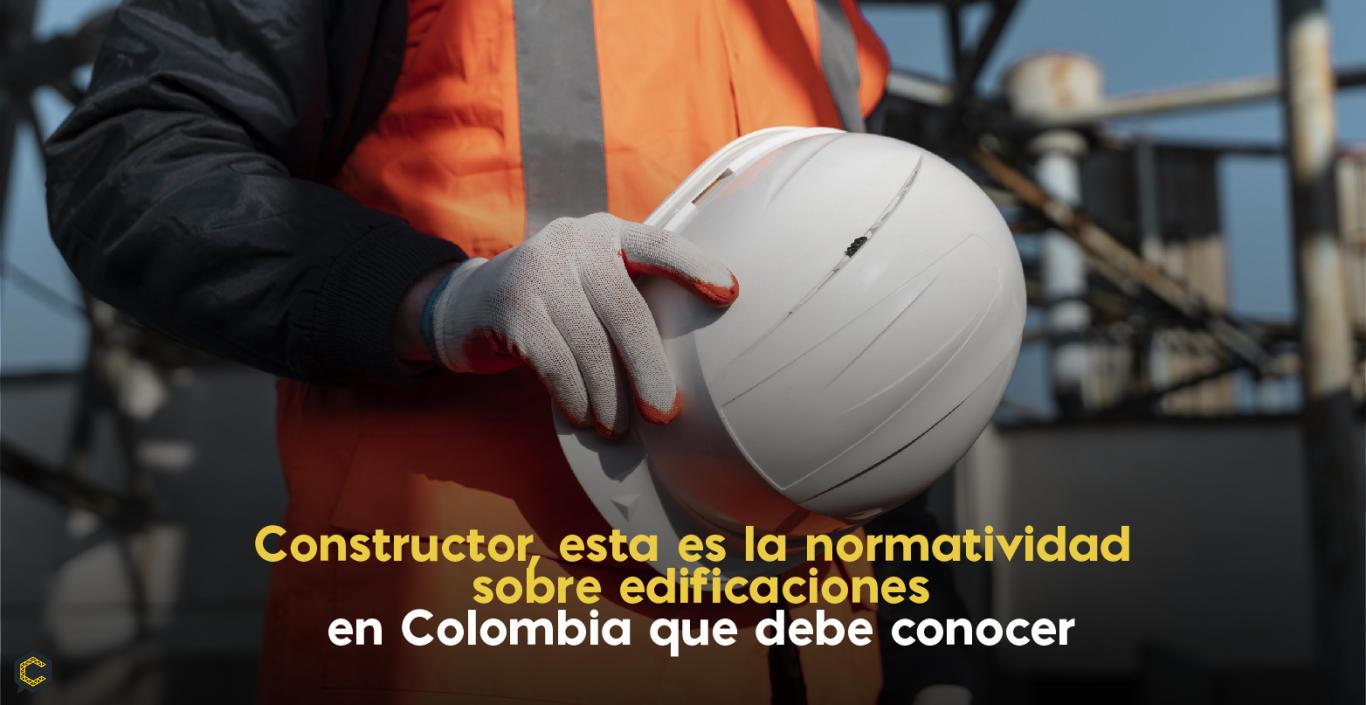 Señor Constructor, esta es la normatividad sobre edificaciones en Colombia que debe conocer