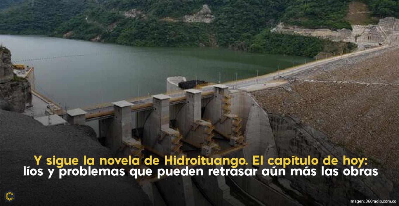 Y sigue la novela de Hidroituango. El capítulo de hoy: líos y problemas que pueden retrasar aún más las obras